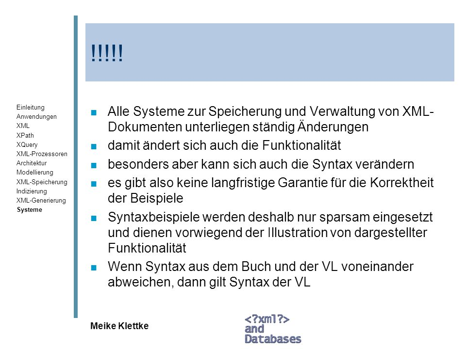 Einleitung Anwendungen XML XPath XQuery XML-Prozessoren Architektur Modellierung XML-Speicherung Indizierung XML-Generierung Systeme Meike Klettke Viper XML-Datentypen in SQL-Anfragen n select * from items where sku = 112233 n select id, brandname, itemname, sku, srp, comments from items where sku = 112233 XQuery-Anfragen zur Suche im XMLType n xquery db2-fn:xmlcolumn ( ITEMS.COMMENTS )/Comments/Comment/Message n prefix XQuery ist erforderlich, weil Viper 2 Anfragesprachen unterstuetzt Gleiche Anfrage n xquery for $y in db2- fn:xmlcolumn( ITEMS.COMMENTS )/Comments/Comment return ($y/Message)