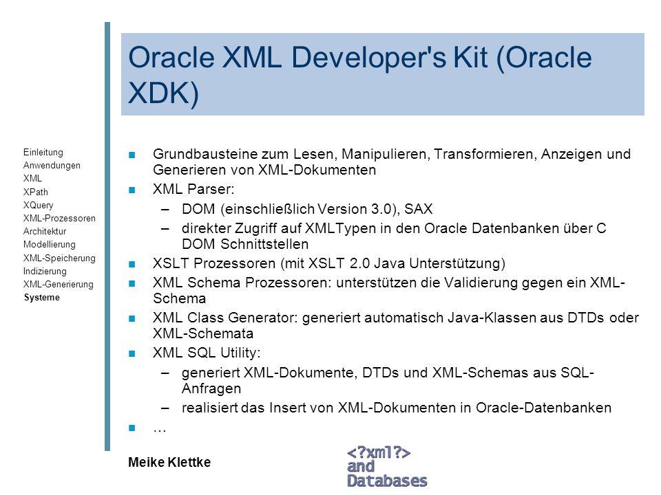 Einleitung Anwendungen XML XPath XQuery XML-Prozessoren Architektur Modellierung XML-Speicherung Indizierung XML-Generierung Systeme Meike Klettke Tamino –Zusammenfassung /2 XML-Import, XML-Export n Verarbeitung externer Informationen aus Datenbanken und Spezifikation von Zuordnungsvorschriften, Einbeziehung weiterer Formate Anfrage- und Manipulationsschnittstellen n Anfragen: XPath 1.0, zukünftig XQuery auf XPath 2.0 n Volltextfunktionalität: ja n Änderungsoperationen: ja n Transformationen: XSLT 1.0 Werkzeuge, Besonderheiten n Transaktionsverwaltung, Mehrnutzerbetrieb, graphische Unterstützung der Angabe des Mappings, Integration von Editoren (XML Spy)
