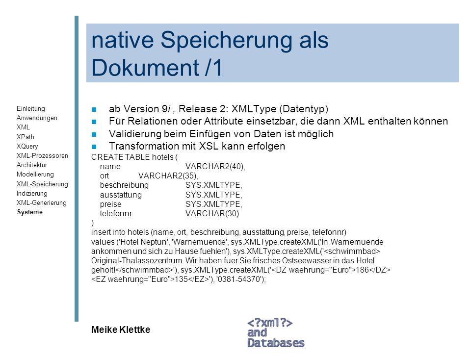 Einleitung Anwendungen XML XPath XQuery XML-Prozessoren Architektur Modellierung XML-Speicherung Indizierung XML-Generierung Systeme Meike Klettke Oracle – Zusammenfassung /1 XML-Speicherung: n Modell: objektrelationales Modell, oder Dokumentmodell (bei CLOBs) n Schemabeschreibung: nicht notwendig, Validierung möglich, bei objektrelationaler Speicherung annotiertes Schema erforderlich n Art der Speicherung: –(Als CLOB) –vollständige Speicherung als XMLType (nativ als Dokument), –Native objekt-relationale Speicherung –fragmentierte Speicherung ist ebenfalls möglich n Ordnungserhaltung: ja, außer bei relationaler Speicherung Indizierung: n Struktur, Pfade: in Oracle Text schon länger, Strukturindex seit Version 10 n Werte: ja n Volltext: ja