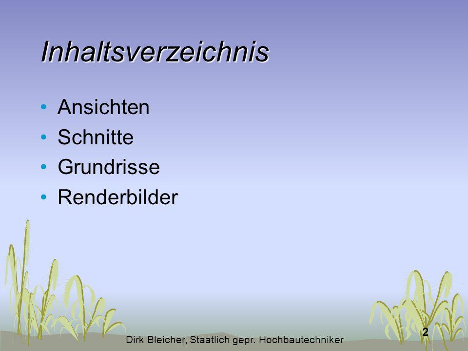 Dirk Bleicher, Staatlich gepr. Hochbautechniker 2 Inhaltsverzeichnis Ansichten Schnitte Grundrisse Renderbilder