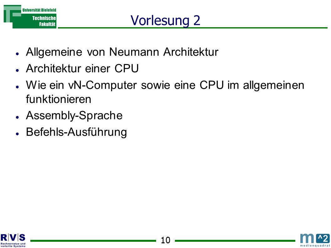10 Vorlesung 2 ● Allgemeine von Neumann Architektur ● Architektur einer CPU ● Wie ein vN-Computer sowie eine CPU im allgemeinen funktionieren ● Assembly-Sprache ● Befehls-Ausführung