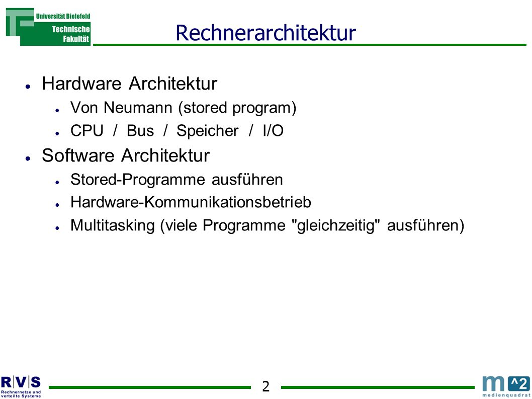 2 Rechnerarchitektur ● Hardware Architektur ● Von Neumann (stored program) ● CPU / Bus / Speicher / I/O ● Software Architektur ● Stored-Programme ausf