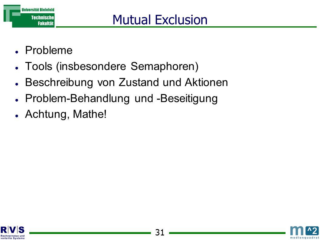 31 Mutual Exclusion ● Probleme ● Tools (insbesondere Semaphoren) ● Beschreibung von Zustand und Aktionen ● Problem-Behandlung und -Beseitigung ● Achtung, Mathe!