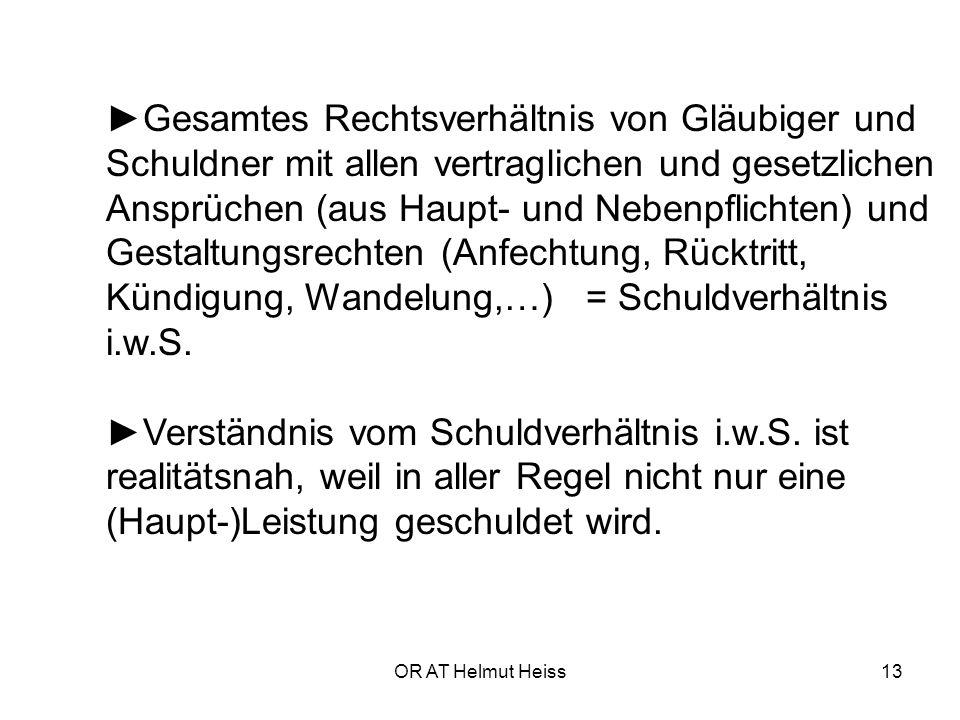 OR AT Helmut Heiss13 ►Gesamtes Rechtsverhältnis von Gläubiger und Schuldner mit allen vertraglichen und gesetzlichen Ansprüchen (aus Haupt- und Nebenpflichten) und Gestaltungsrechten (Anfechtung, Rücktritt, Kündigung, Wandelung,…) = Schuldverhältnis i.w.S.