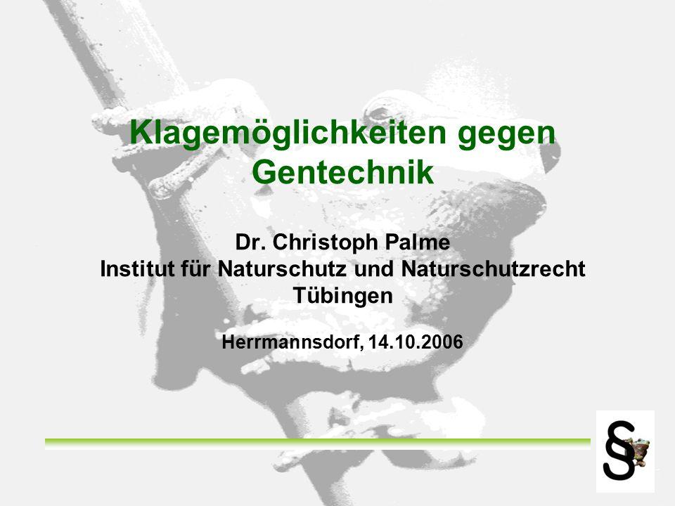 Klagemöglichkeiten gegen Gentechnik Dr. Christoph Palme Institut für Naturschutz und Naturschutzrecht Tübingen Herrmannsdorf, 14.10.2006