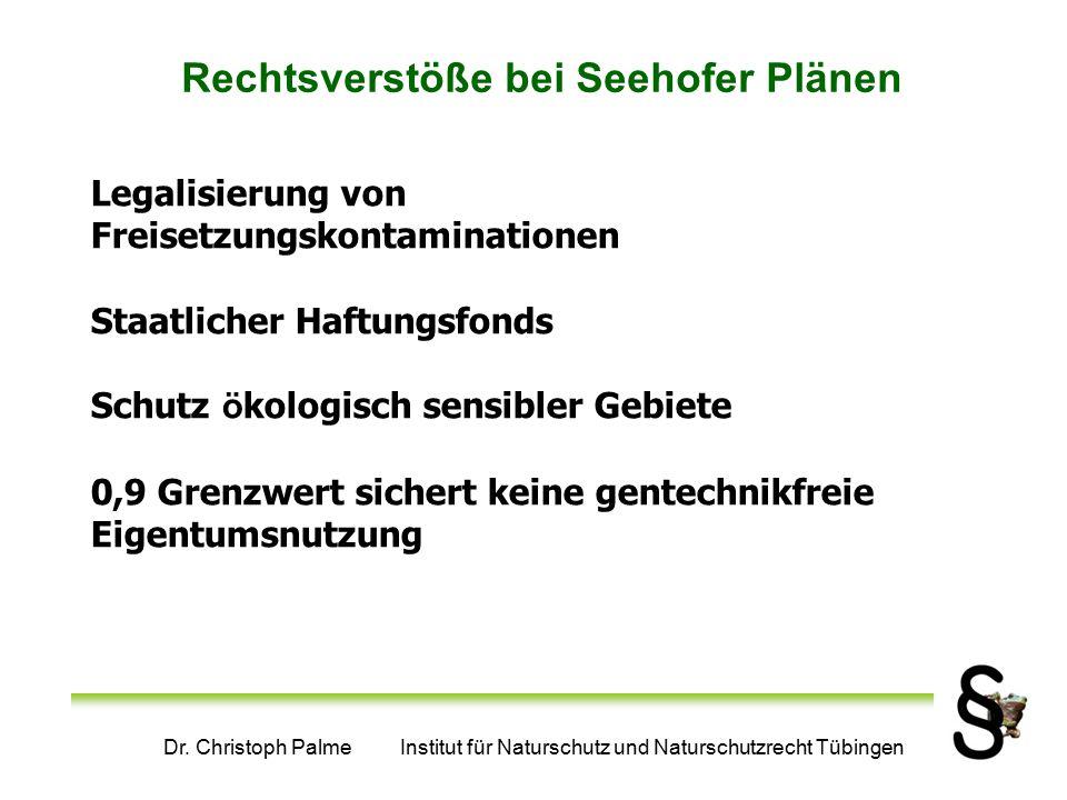 Dr. Christoph Palme Institut für Naturschutz und Naturschutzrecht Tübingen Rechtsverstöße bei Seehofer Plänen Legalisierung von Freisetzungskontaminat
