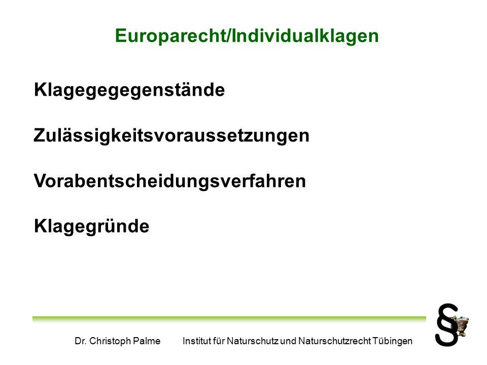Dr. Christoph Palme Institut für Naturschutz und Naturschutzrecht Tübingen Europarecht/Individualklagen Klagegegegenstände Zulässigkeitsvoraussetzunge