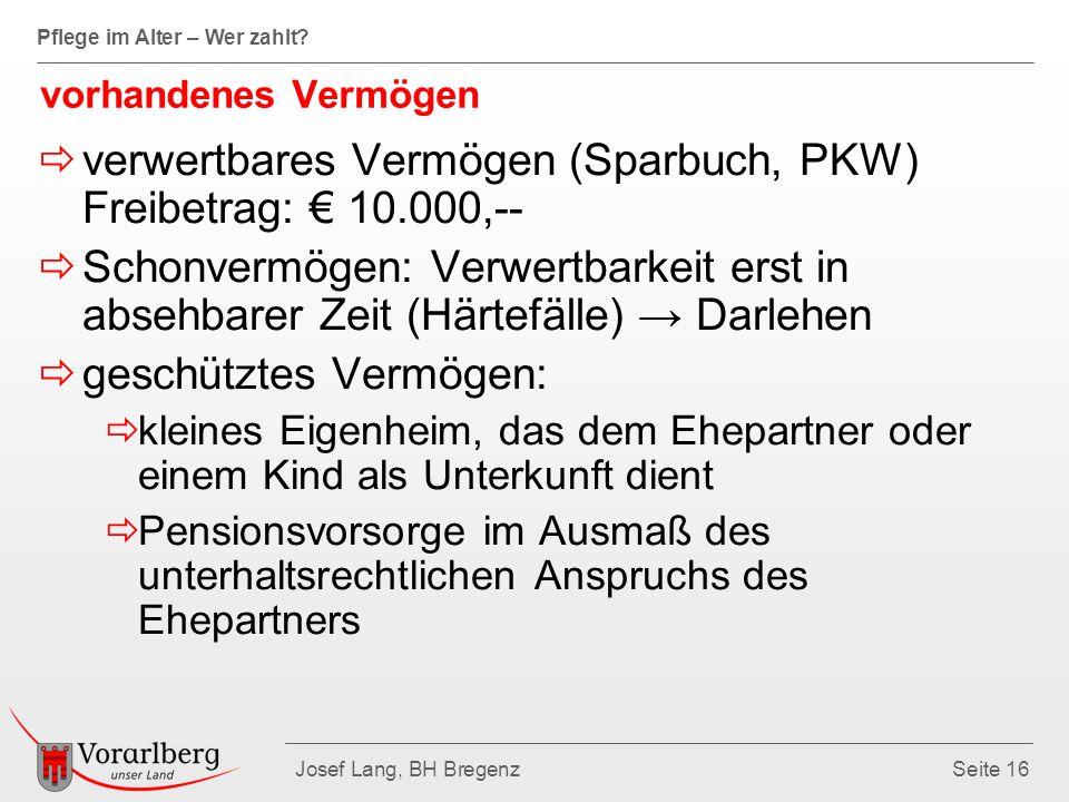 Pflege im Alter – Wer zahlt? Josef Lang, BH BregenzSeite 16 vorhandenes Vermögen  verwertbares Vermögen (Sparbuch, PKW) Freibetrag: € 10.000,--  Sch