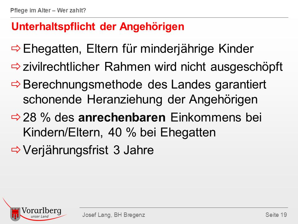 Pflege im Alter – Wer zahlt? Josef Lang, BH BregenzSeite 19 Unterhaltspflicht der Angehörigen  Ehegatten, Eltern für minderjährige Kinder  zivilrech