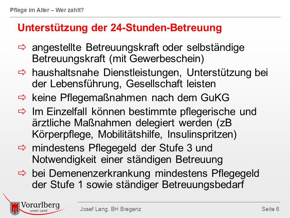 Pflege im Alter – Wer zahlt? Josef Lang, BH BregenzSeite 6 Unterstützung der 24-Stunden-Betreuung  angestellte Betreuungskraft oder selbständige Betr