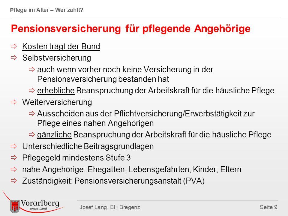 Pflege im Alter – Wer zahlt? Josef Lang, BH BregenzSeite 9 Pensionsversicherung für pflegende Angehörige  Kosten trägt der Bund  Selbstversicherung