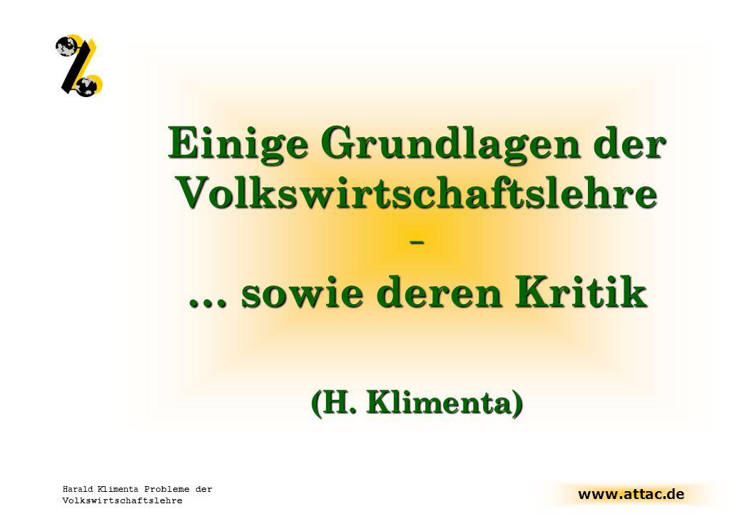 www.attac.de Harald Klimenta Probleme der Volkswirtschaftslehre Einige Grundlagen der Volkswirtschaftslehre – … sowie deren Kritik (H.