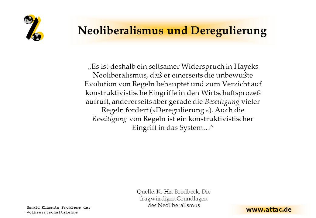 """www.attac.de Harald Klimenta Probleme der Volkswirtschaftslehre Neoliberalismus und Deregulierung """"Es ist deshalb ein seltsamer Widerspruch in Hayeks Neoliberalismus, daß er einerseits die unbewußte Evolution von Regeln behauptet und zum Verzicht auf konstruktivistische Eingriffe in den Wirtschaftsprozeß aufruft, andererseits aber gerade die Beseitigung vieler Regeln fordert (»Deregulierung «)."""