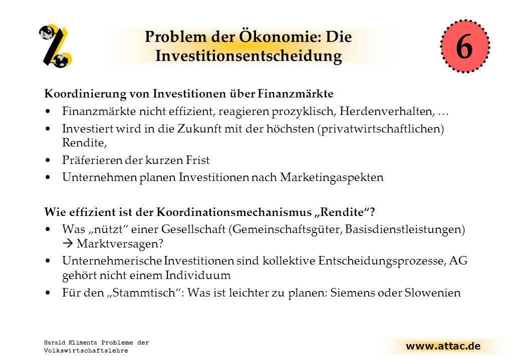 """www.attac.de Harald Klimenta Probleme der Volkswirtschaftslehre Problem der Ökonomie: Die Investitionsentscheidung Koordinierung von Investitionen über Finanzmärkte Finanzmärkte nicht effizient, reagieren prozyklisch, Herdenverhalten, … Investiert wird in die Zukunft mit der höchsten (privatwirtschaftlichen) Rendite, Präferieren der kurzen Frist Unternehmen planen Investitionen nach Marketingaspekten Wie effizient ist der Koordinationsmechanismus """"Rendite ."""
