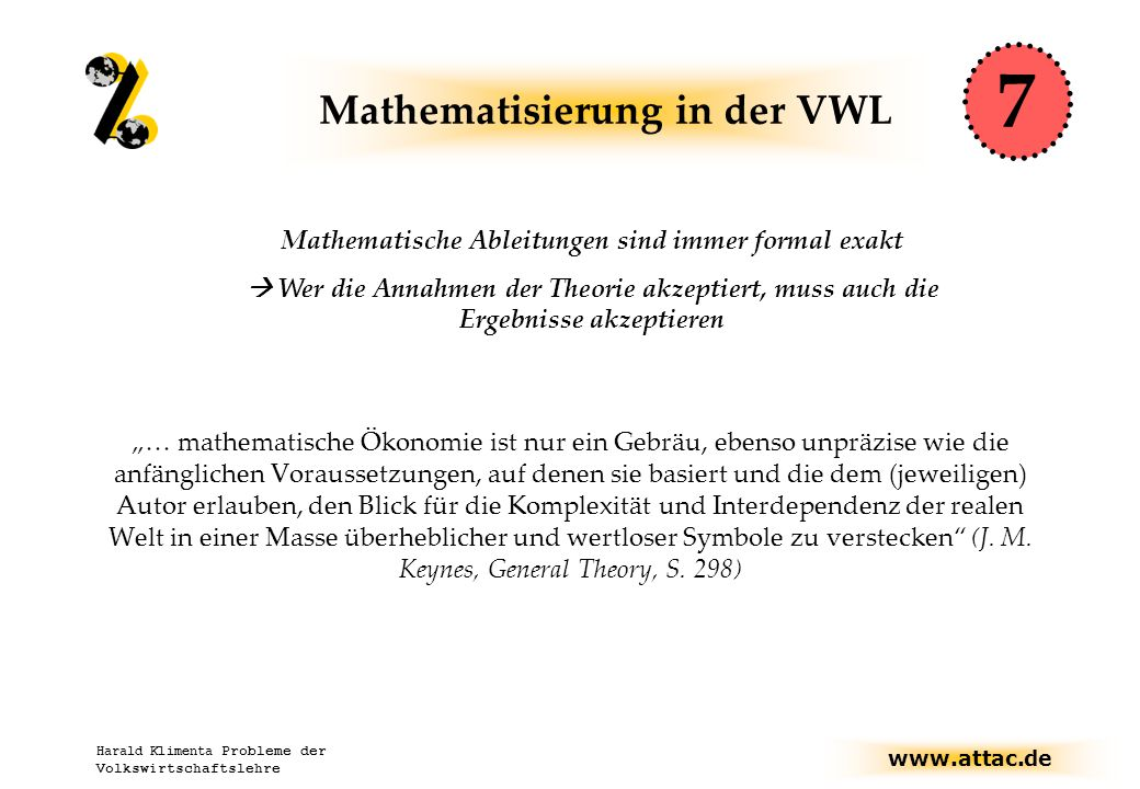 """www.attac.de Harald Klimenta Probleme der Volkswirtschaftslehre Mathematisierung in der VWL """"… mathematische Ökonomie ist nur ein Gebräu, ebenso unpräzise wie die anfänglichen Voraussetzungen, auf denen sie basiert und die dem (jeweiligen) Autor erlauben, den Blick für die Komplexität und Interdependenz der realen Welt in einer Masse überheblicher und wertloser Symbole zu verstecken (J."""