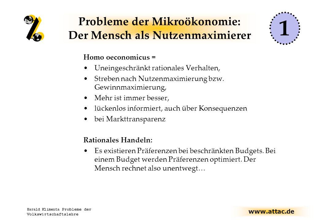 www.attac.de Harald Klimenta Probleme der Volkswirtschaftslehre Probleme der Mikroökonomie: Der Mensch als Nutzenmaximierer Homo oeconomicus = Uneingeschränkt rationales Verhalten, Streben nach Nutzenmaximierung bzw.