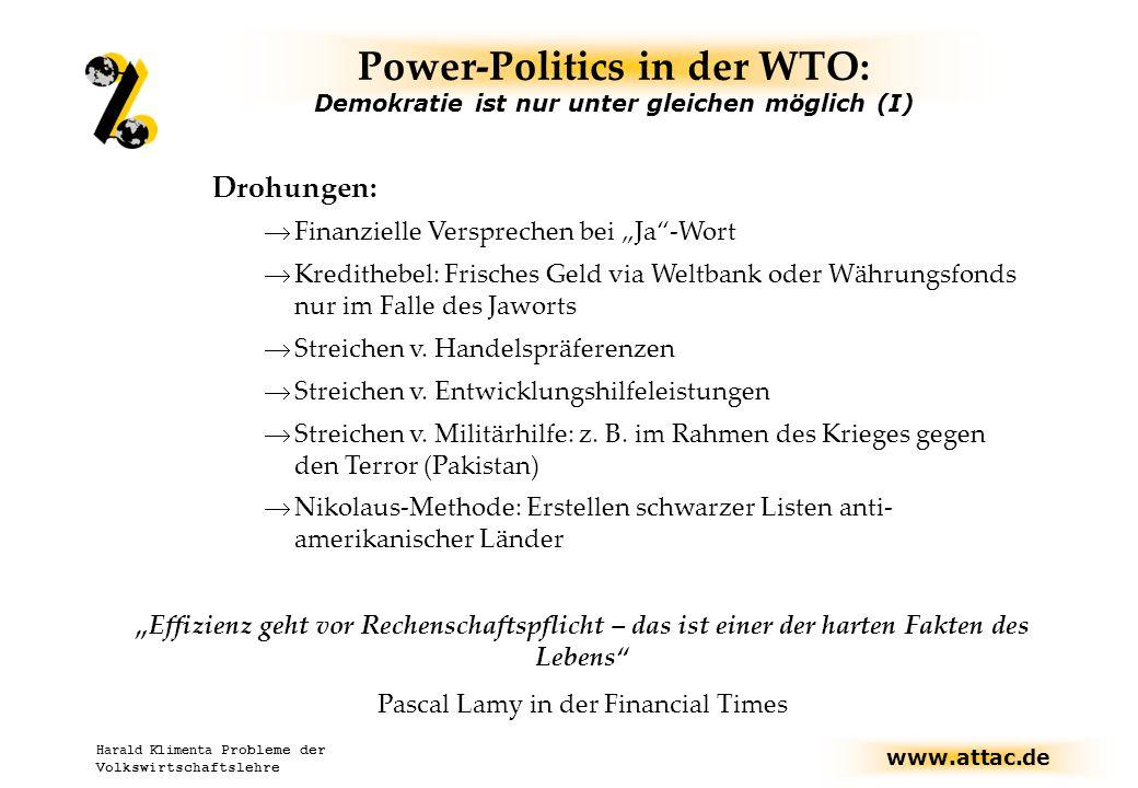 """www.attac.de Harald Klimenta Probleme der Volkswirtschaftslehre Power-Politics in der WTO: Demokratie ist nur unter gleichen möglich (I) Drohungen:  Finanzielle Versprechen bei """"Ja -Wort  Kredithebel: Frisches Geld via Weltbank oder Währungsfonds nur im Falle des Jaworts  Streichen v."""