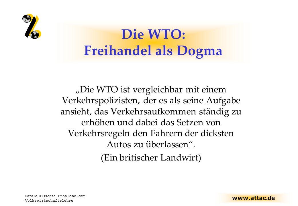"""www.attac.de Harald Klimenta Probleme der Volkswirtschaftslehre Die WTO: Freihandel als Dogma """"Die WTO ist vergleichbar mit einem Verkehrspolizisten, der es als seine Aufgabe ansieht, das Verkehrsaufkommen ständig zu erhöhen und dabei das Setzen von Verkehrsregeln den Fahrern der dicksten Autos zu überlassen ."""