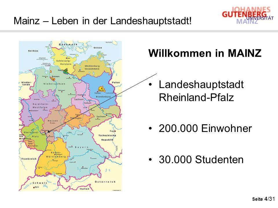 Seite 4/31 Mainz – Leben in der Landeshauptstadt! Willkommen in MAINZ Landeshauptstadt Rheinland-Pfalz 200.000 Einwohner 30.000 Studenten