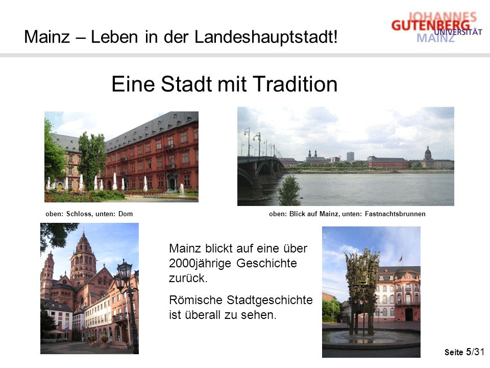 Seite 5/31 Mainz – Leben in der Landeshauptstadt! Eine Stadt mit Tradition Mainz blickt auf eine über 2000jährige Geschichte zurück. Römische Stadtges