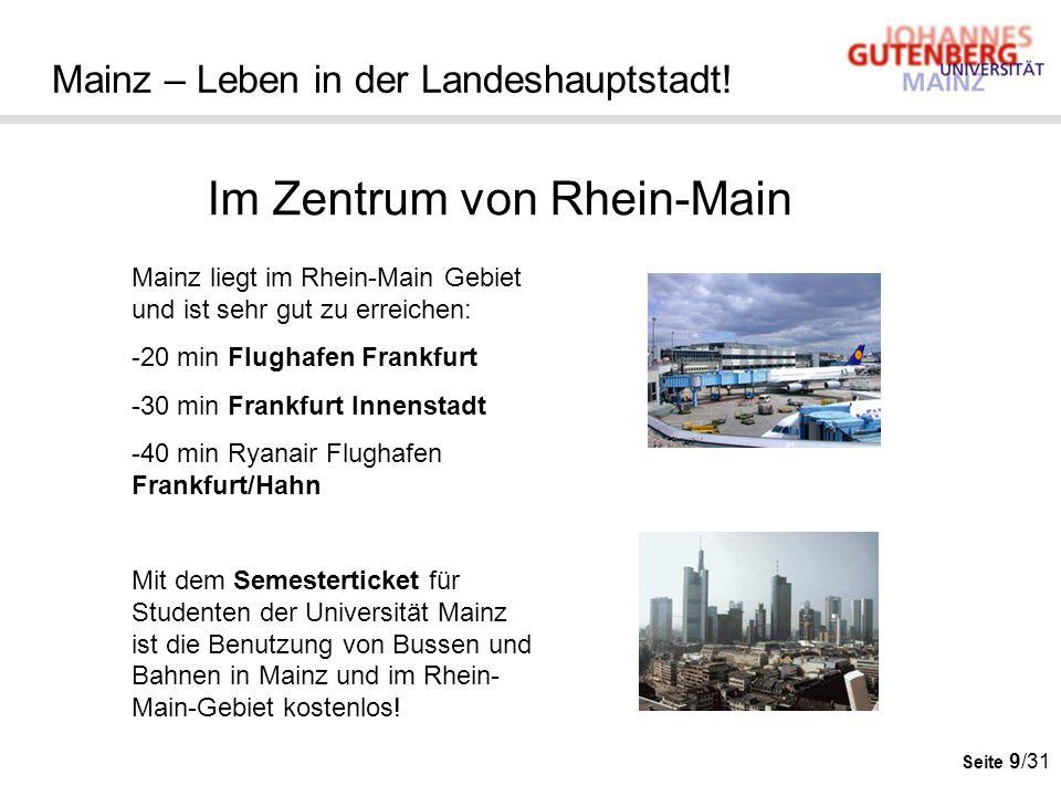 Seite 9/31 Mainz – Leben in der Landeshauptstadt! Im Zentrum von Rhein-Main Mainz liegt im Rhein-Main Gebiet und ist sehr gut zu erreichen: -20 min Fl