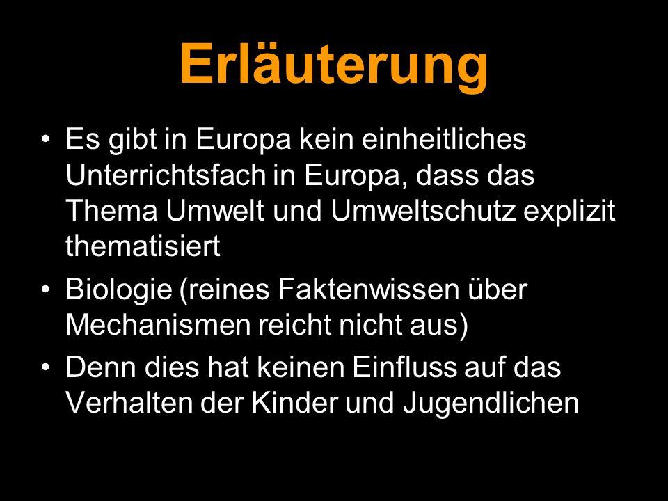 Erläuterung Es gibt in Europa kein einheitliches Unterrichtsfach in Europa, dass das Thema Umwelt und Umweltschutz explizit thematisiert Biologie (rei