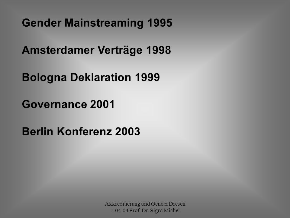 Akkreditierung und Gender Dresen 1.04.04 Prof. Dr. Sigrd Michel Gender Mainstreaming 1995 Amsterdamer Verträge 1998 Bologna Deklaration 1999 Governanc