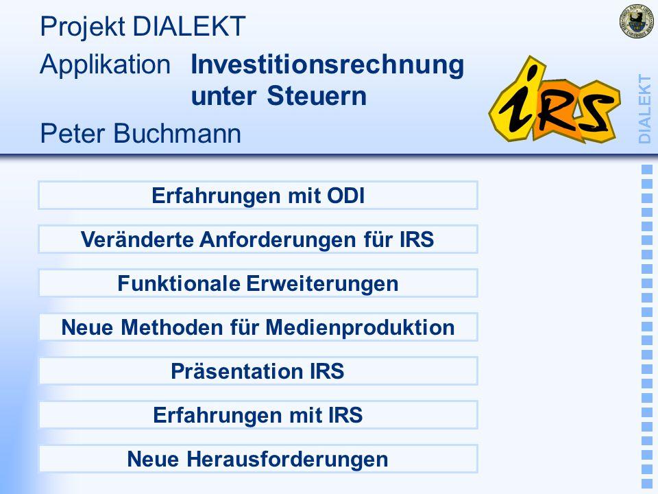 DIALEKT Projekt DIALEKT Applikation Investitionsrechnung unter Steuern Peter Buchmann Erfahrungen mit ODI Veränderte Anforderungen für IRS Funktionale Erweiterungen Neue Methoden für Medienproduktion Neue Herausforderungen Erfahrungen mit IRS Präsentation IRS