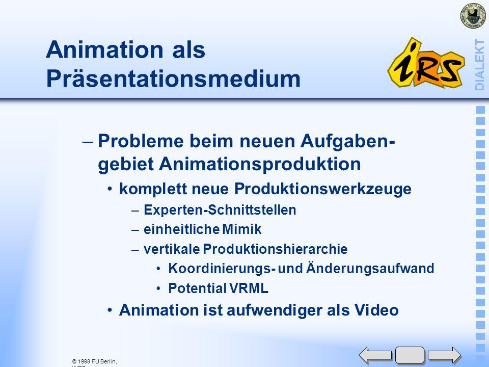 © 1998 FU Berlin, WRZ DIALEKT Animation als Präsentationsmedium –Probleme beim neuen Aufgaben- gebiet Animationsproduktion komplett neue Produktionswerkzeuge –Experten-Schnittstellen –einheitliche Mimik –vertikale Produktionshierarchie Koordinierungs- und Änderungsaufwand Potential VRML Animation ist aufwendiger als Video