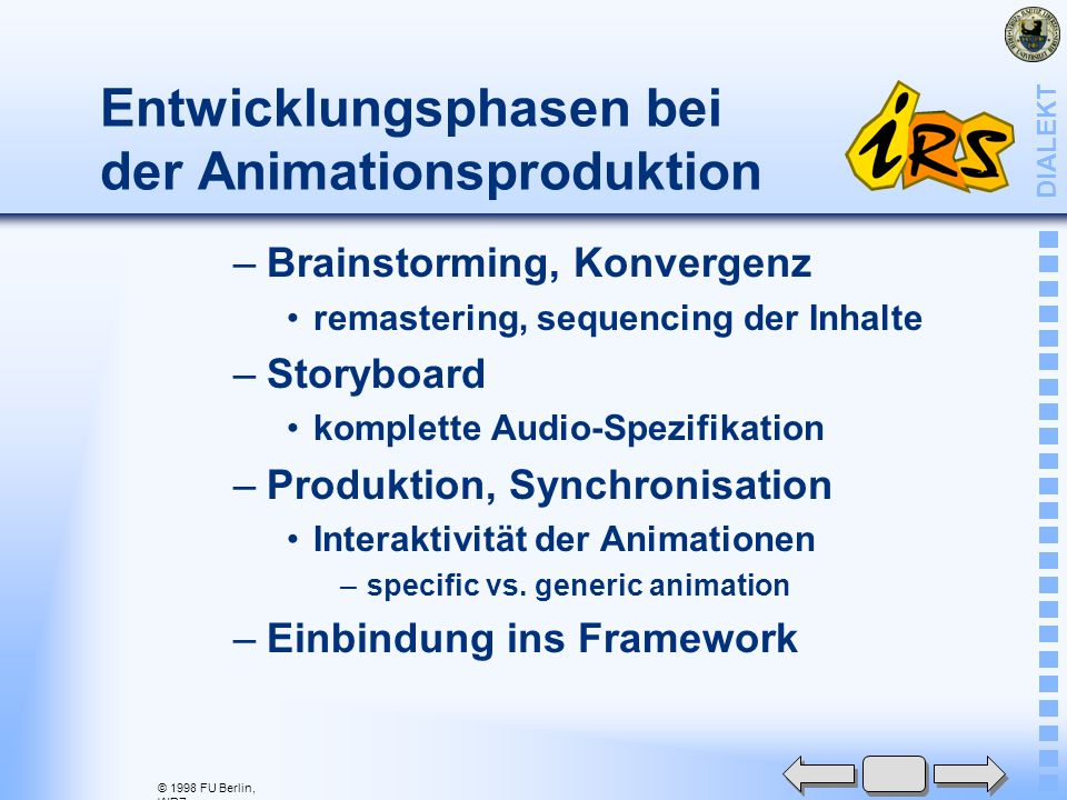 © 1998 FU Berlin, WRZ DIALEKT Entwicklungsphasen bei der Animationsproduktion –Brainstorming, Konvergenz remastering, sequencing der Inhalte –Storyboard komplette Audio-Spezifikation –Produktion, Synchronisation Interaktivität der Animationen –specific vs.