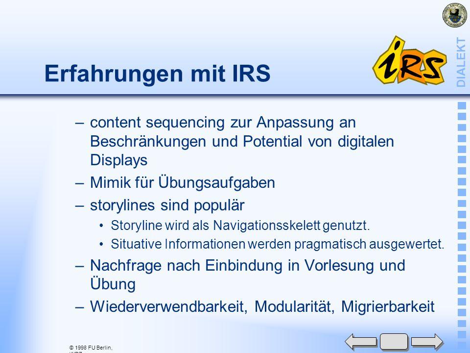 © 1998 FU Berlin, WRZ DIALEKT Erfahrungen mit IRS –content sequencing zur Anpassung an Beschränkungen und Potential von digitalen Displays –Mimik für Übungsaufgaben –storylines sind populär Storyline wird als Navigationsskelett genutzt.