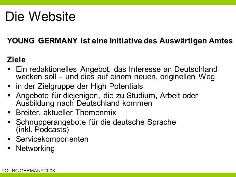 YOUNG GERMANY 2008 Die Website YOUNG GERMANY ist eine Initiative des Auswärtigen Amtes Ziele  Ein redaktionelles Angebot, das Interesse an Deutschland wecken soll – und dies auf einem neuen, originellen Weg  in der Zielgruppe der High Potentials  Angebote für diejenigen, die zu Studium, Arbeit oder Ausbildung nach Deutschland kommen  Breiter, aktueller Themenmix  Schnupperangebote für die deutsche Sprache (inkl.