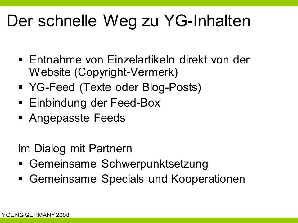 YOUNG GERMANY 2008 Der schnelle Weg zu YG-Inhalten  Entnahme von Einzelartikeln direkt von der Website (Copyright-Vermerk)  YG-Feed (Texte oder Blog-Posts)  Einbindung der Feed-Box  Angepasste Feeds Im Dialog mit Partnern  Gemeinsame Schwerpunktsetzung  Gemeinsame Specials und Kooperationen
