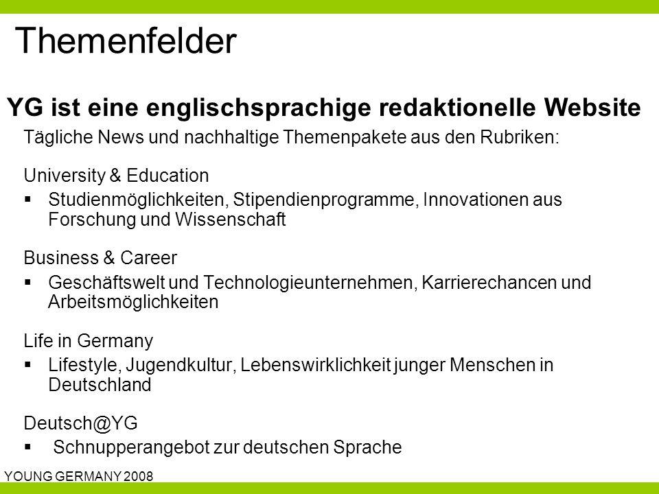 YOUNG GERMANY 2008 Themenfelder Tägliche News und nachhaltige Themenpakete aus den Rubriken: University & Education  Studienmöglichkeiten, Stipendienprogramme, Innovationen aus Forschung und Wissenschaft Business & Career  Geschäftswelt und Technologieunternehmen, Karrierechancen und Arbeitsmöglichkeiten Life in Germany  Lifestyle, Jugendkultur, Lebenswirklichkeit junger Menschen in Deutschland Deutsch@YG  Schnupperangebot zur deutschen Sprache YG ist eine englischsprachige redaktionelle Website