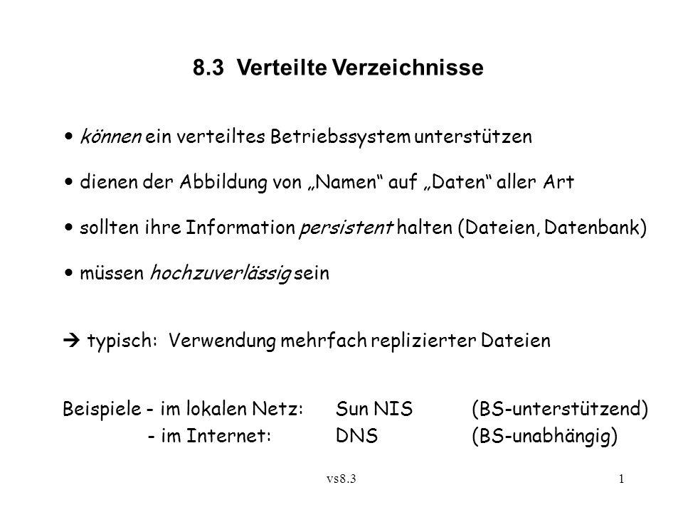 """vs8.31 8.3 Verteilte Verzeichnisse können ein verteiltes Betriebssystem unterstützen dienen der Abbildung von """"Namen auf """"Daten aller Art sollten ihre Information persistent halten (Dateien, Datenbank) müssen hochzuverlässig sein  typisch: Verwendung mehrfach replizierter Dateien Beispiele - im lokalen Netz:Sun NIS(BS-unterstützend) - im Internet:DNS(BS-unabhängig)"""