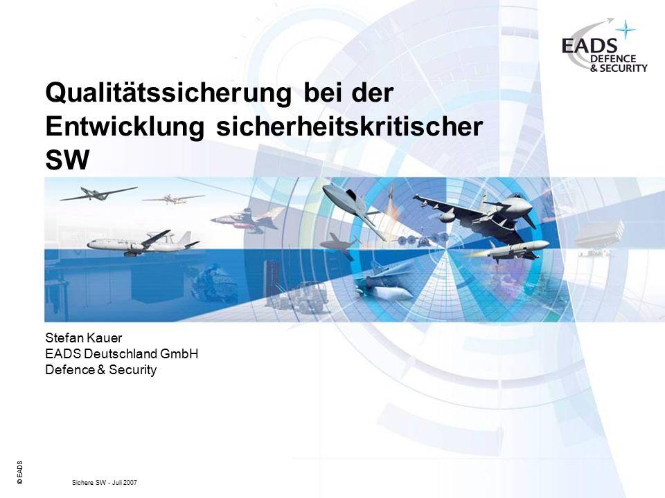 © EADS Sichere SW - Juli 2007 Qualitätssicherung bei der Entwicklung sicherheitskritischer SW © EADS Stefan Kauer EADS Deutschland GmbH Defence & Security