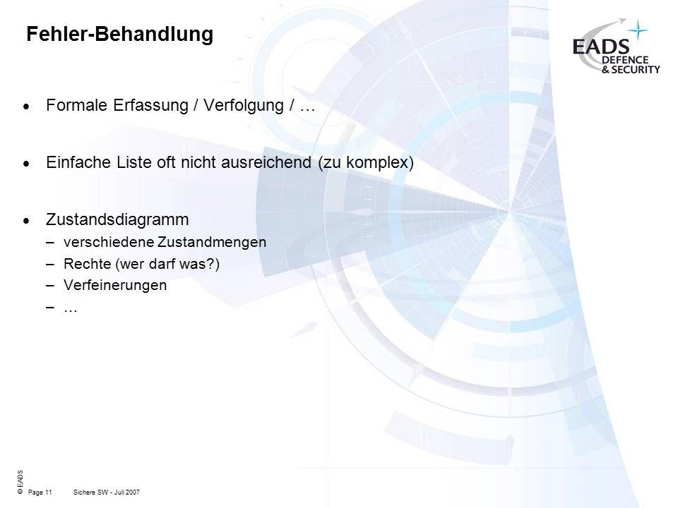 Page 11 © EADS Sichere SW - Juli 2007 Fehler-Behandlung  Formale Erfassung / Verfolgung / …  Einfache Liste oft nicht ausreichend (zu komplex)  Zustandsdiagramm –verschiedene Zustandmengen –Rechte (wer darf was ) –Verfeinerungen –…–…