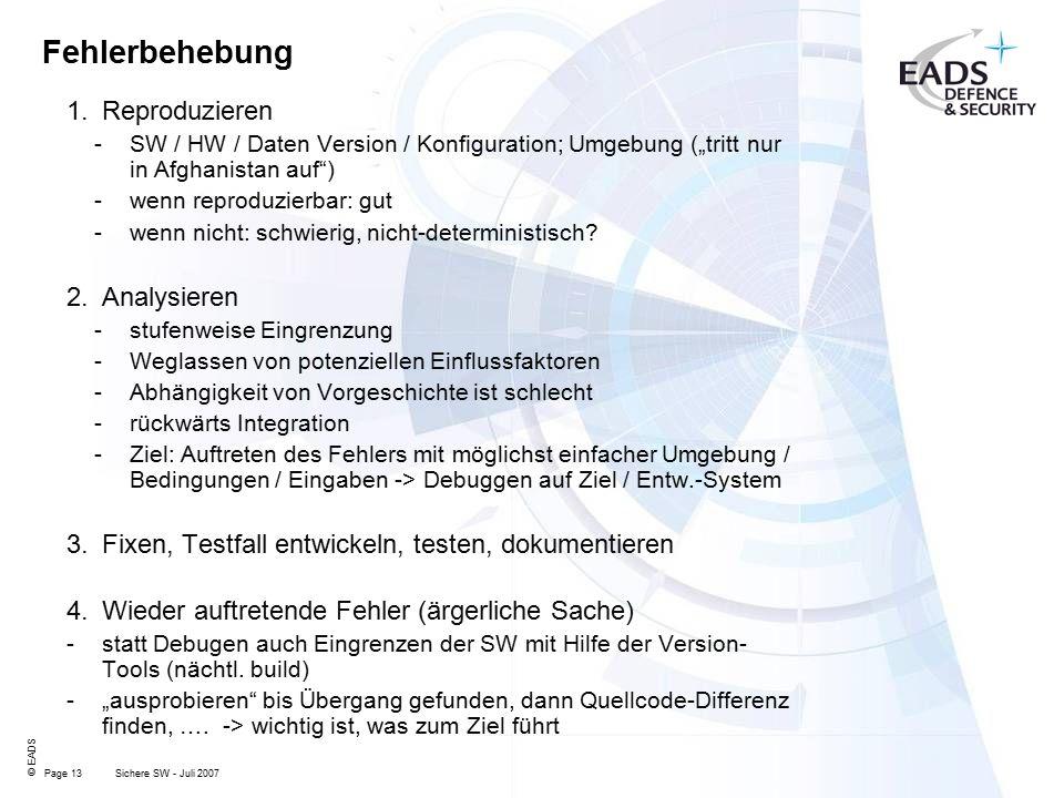 """Page 13 © EADS Sichere SW - Juli 2007 Fehlerbehebung 1.Reproduzieren -SW / HW / Daten Version / Konfiguration; Umgebung (""""tritt nur in Afghanistan auf ) -wenn reproduzierbar: gut -wenn nicht: schwierig, nicht-deterministisch."""