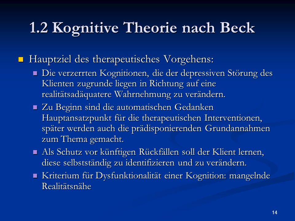 14 1.2 Kognitive Theorie nach Beck Hauptziel des therapeutisches Vorgehens: Hauptziel des therapeutisches Vorgehens: Die verzerrten Kognitionen, die d