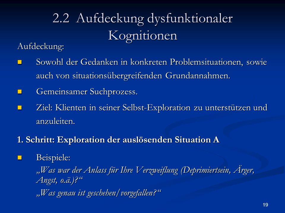 19 2.2 Aufdeckung dysfunktionaler Kognitionen Aufdeckung: Sowohl der Gedanken in konkreten Problemsituationen, sowie auch von situationsübergreifenden