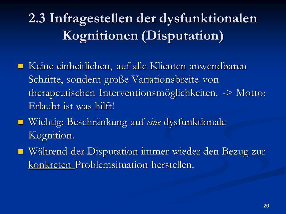 26 2.3 Infragestellen der dysfunktionalen Kognitionen (Disputation) Keine einheitlichen, auf alle Klienten anwendbaren Schritte, sondern große Variati