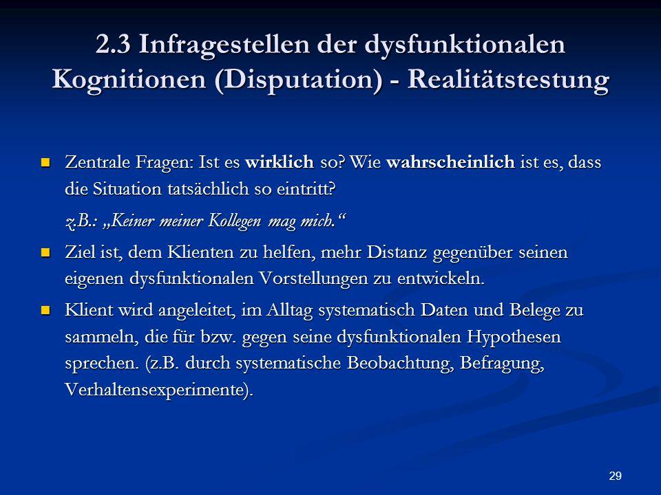 29 2.3 Infragestellen der dysfunktionalen Kognitionen (Disputation) - Realitätstestung Zentrale Fragen: Ist es wirklich so? Wie wahrscheinlich ist es,