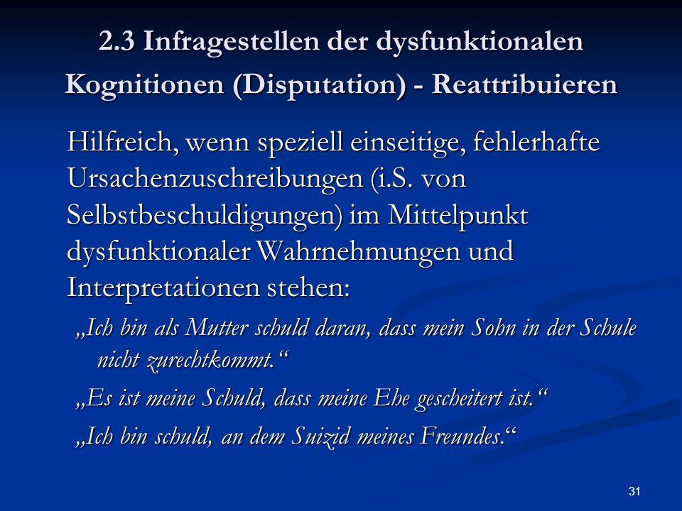 31 2.3 Infragestellen der dysfunktionalen Kognitionen (Disputation) - Reattribuieren Hilfreich, wenn speziell einseitige, fehlerhafte Ursachenzuschrei