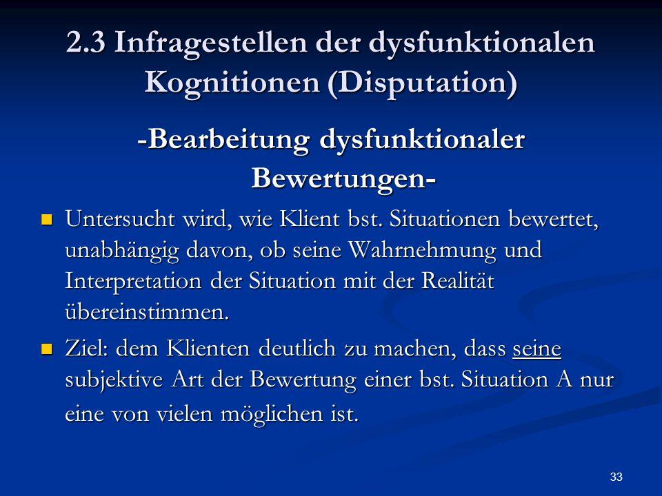 33 2.3 Infragestellen der dysfunktionalen Kognitionen (Disputation) -Bearbeitung dysfunktionaler Bewertungen - Untersucht wird, wie Klient bst. Situat