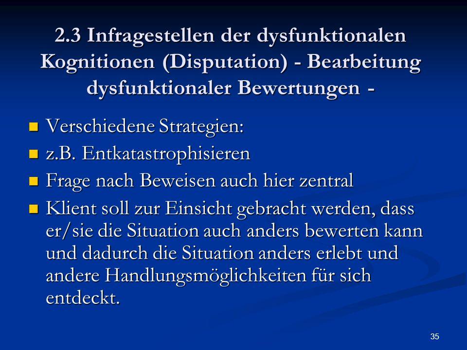 35 2.3 Infragestellen der dysfunktionalen Kognitionen (Disputation) - Bearbeitung dysfunktionaler Bewertungen - Verschiedene Strategien: Verschiedene
