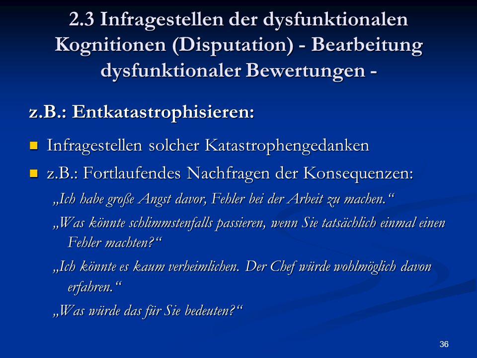 36 2.3 Infragestellen der dysfunktionalen Kognitionen (Disputation) - Bearbeitung dysfunktionaler Bewertungen - z.B.: Entkatastrophisieren: Infrageste