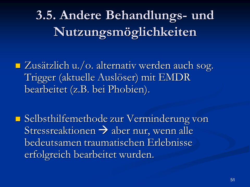 51 3.5. Andere Behandlungs- und Nutzungsmöglichkeiten Zusätzlich u./o. alternativ werden auch sog. Trigger (aktuelle Auslöser) mit EMDR bearbeitet (z.