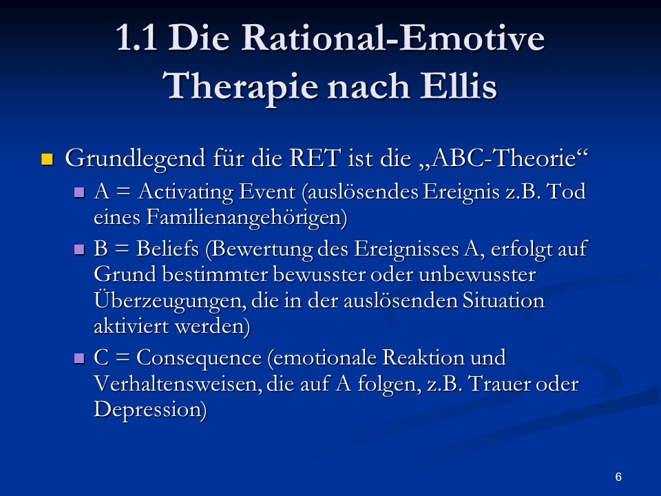 """7 1.1 Die Rational-Emotive Therapie nach Ellis Zentrale Annahme: Zentrale Annahme: Emotionale und Verhaltenskonsequenzen des Individuums (C) werden nicht direkt durch auslösende Ereignisse (A) verursacht; sie werden vielmehr in erster Linie durch die Art der """"irrationalen (i.S."""