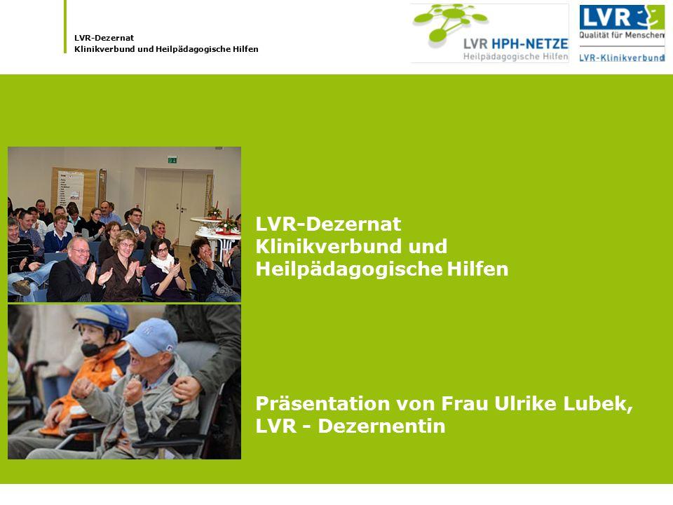 LVR-Dezernat Klinikverbund und Heilpädagogische Hilfen LVR-Dezernat Klinikverbund und Heilpädagogische Hilfen Präsentation von Frau Ulrike Lubek, LVR
