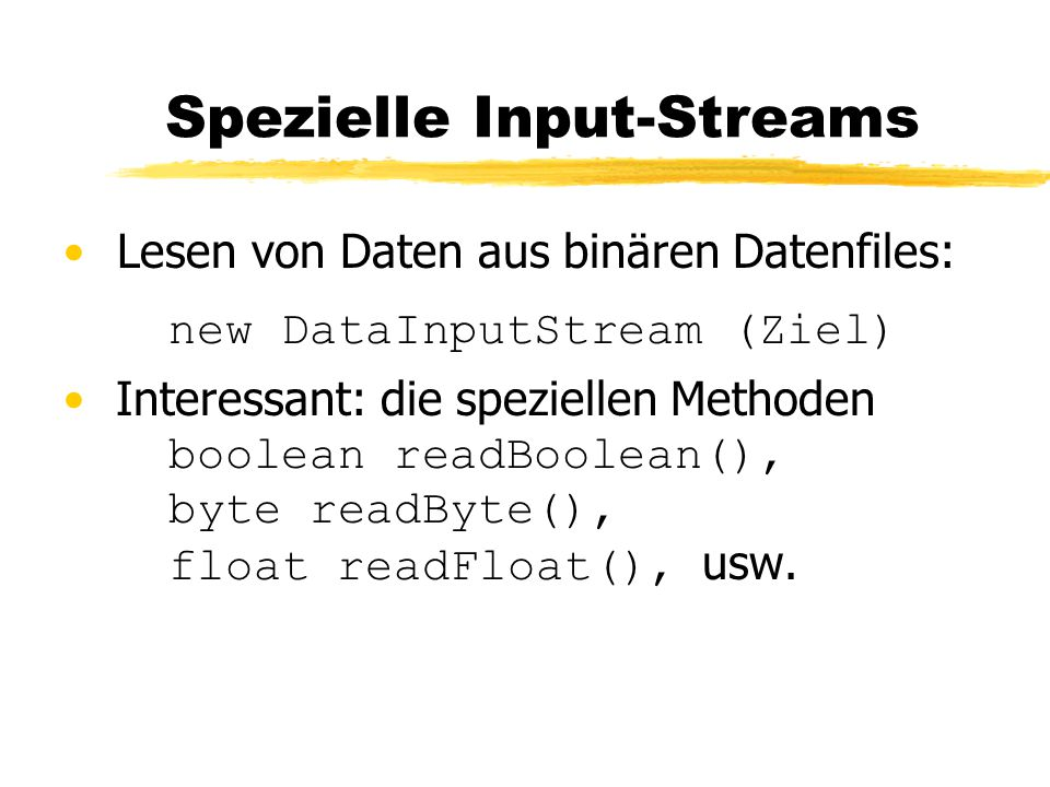 Spezielle Input-Streams Lesen von Daten aus binären Datenfiles: new DataInputStream (Ziel) Interessant: die speziellen Methoden boolean readBoolean(), byte readByte(), float readFloat(), usw.